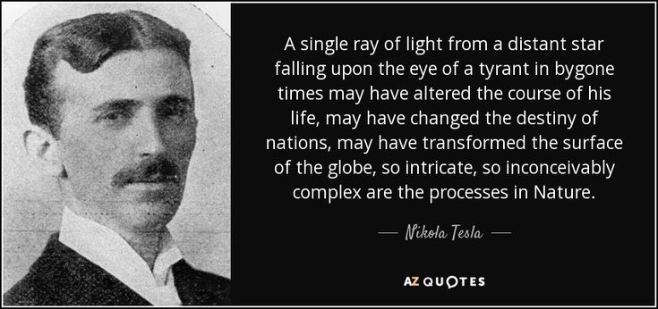 A single ray of light from a distant star falling upon the eye of a tyrant in bygone times may have altered the course of his life, may have changed the destiny of nations, may have transformed the surface of the globe, so intricate, so inconceivably complex are the processes in Nature. - Nikola Tesla