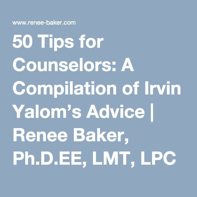 50 Tips for Counselors: A Compilation of Irvin Yalom's Advice | Renee Baker, Ph.D.EE, LMT, LPC