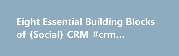 Eight Essential Building Blocks of (Social) CRM #crm #building http://los-angeles.remmont.com/eight-essential-building-blocks-of-social-crm-crm-building/  # Eight Essential Building Blocks of (Social) CRM The year was 1995, and the research firm Gartner coined the first definition of CRM: Customer Relationship Management is a business strategy with outcomes that optimize profitability, revenue, and customer satisfaction by organizing around customer segments, fostering customer-satisfying…