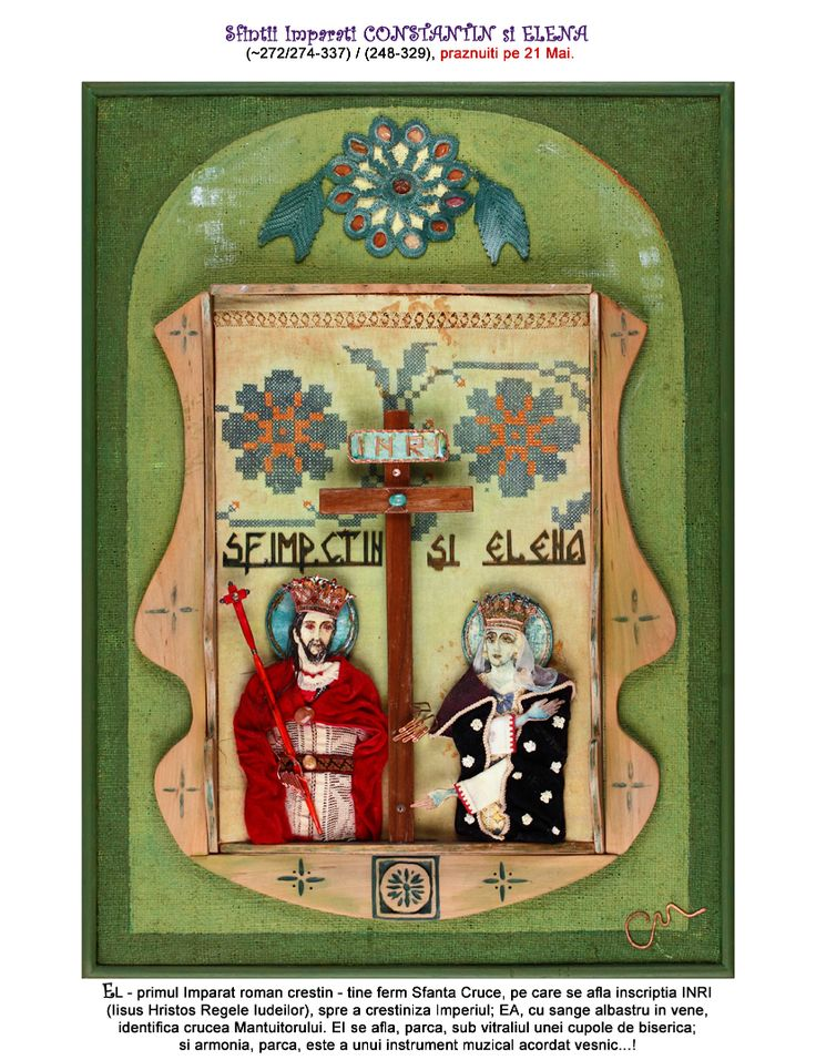 Saints Emperor Constantin and Helen (~272/274-337) / (248-329), celebrated on the 21st of May. He - the first Christian Roman emperor - he firmly holds the Holy Cross, which has the inscription JCKJ (Jesus Christ King of the Jews), in the purpose of Christianizing the Empire; Helen, with royal blood in her veins, identifies the Saviuors Cross. He seems to be under a stained glass of a church's dome; and the harmony is like a musical instrument tuned for eternity…