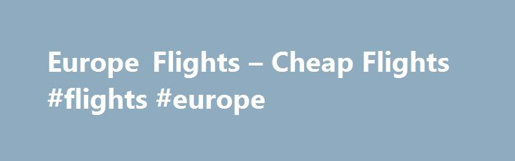 Europe Flights – Cheap Flights #flights #europe http://flight.remmont.com/europe-flights-cheap-flights-flights-europe-2/  #flights europe # ONLINE BOOKING MADE EASY Our travel search engine uses proprietary software to provide the cheapest options available for airline tickets. We've partnered with all major airlines in... Read more >