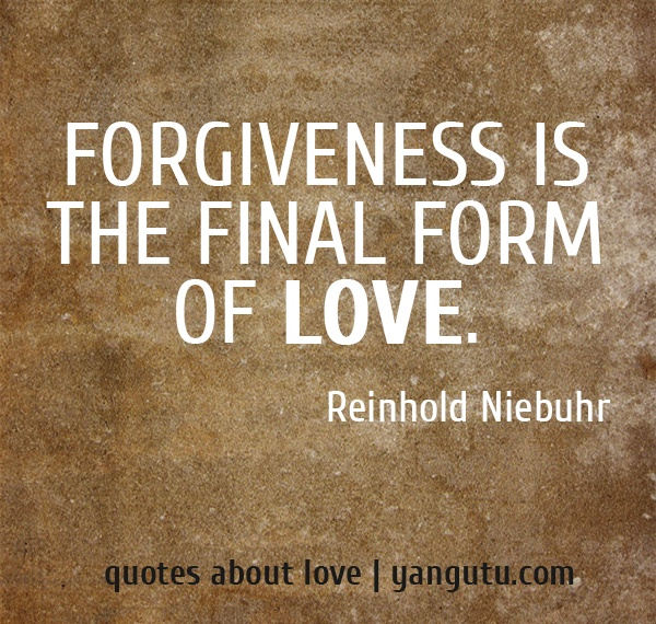 Forgiveness is the final form of love, ~ Reinhold Niebuhr <3 Quotes about love #quotes, #love, #sayings, https://apps.facebook.com/yangutu