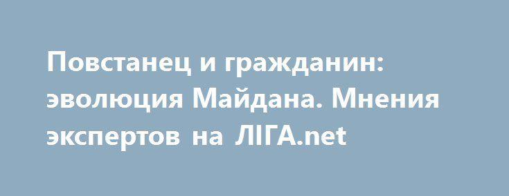 http://www.liga.net/opinion/307420_povstanets-i-grazhdanin-evolyutsiya-maydana.htm  Повстанец и гражданин: эволюция Майдана. Мнения экспертов на ЛІГА.net