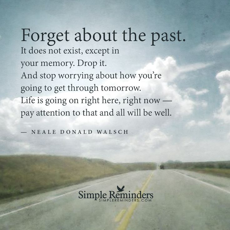 """Forget about the past. It doesn't exist, except in your memory. Drop it. And stop worrying about how you're going to get through tomorrow. Life is going on right here, right now - pay attention to that and all will be well."" ~ Neale Donald Walsch"