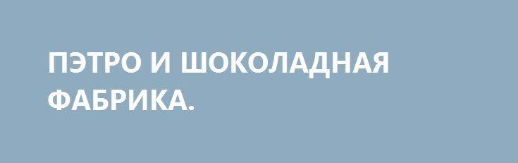 ПЭТРО И ШОКОЛАДНАЯ ФАБРИКА. http://rusdozor.ru/2017/04/25/petro-i-shokoladnaya-fabrika/  Ой, не зря из школьной программы по литературе на Украине убрали Достоевского и Толстого и поставили вместо них «Чарли и Шоколадная фабрика», не зря. Надеюсь, что в украинском переводе она будет звучать как «Пэтро и Чоколядна хвабрыка». Впрочем, перейдём к ...