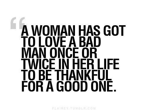 """""""A woman has got to love a bad man once or twice in her life to be thankful for a good one."""" #men #women #love #life"""