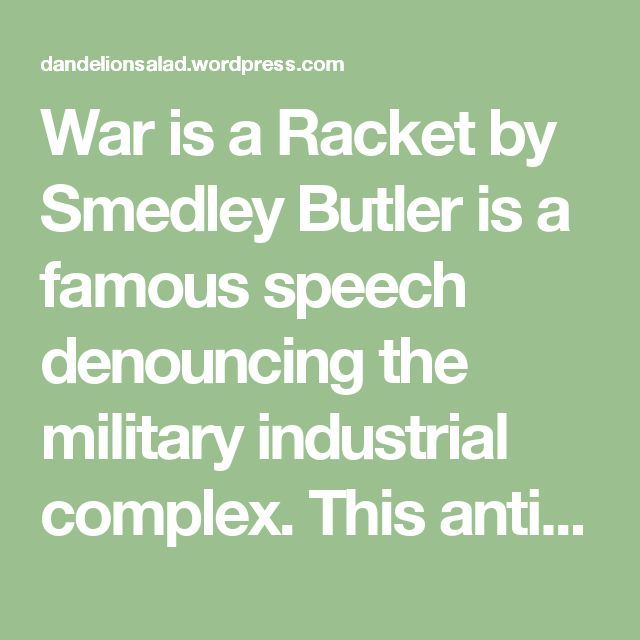 War is a Racket by Smedley Butler is a famous speech denouncing the military industrial complex. This anti-war speech by two-time Congressional Medal of Honor recipient exposes war profits that benefit few at the expense of many.