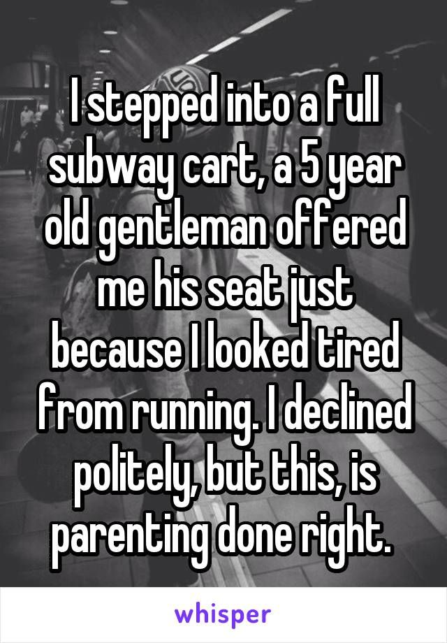 I stepped into a full subway cart, a 5 year old gentleman offered me his seat just because I looked tired from running. I declined politely, but this, is parenting done right.