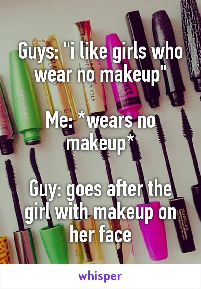 """Guys: """"i like girls who wear no makeup""""  Me: *wears no makeup*  Guy: goes after the girl with makeup on her face"""