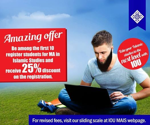 Islamic Online University is pleased to announce the world's first tuition-free Master's program in Islamic Studies.  Completely online All subjects taught in English Weekly live sessions Subjects taught by qualified English speaking scholars  An excellent opportunity for BA students to continue with their studies!  For more details, visit our website http://islamiconlineuniversity.com/mais/ ADMISSIONS ARE OPEN!