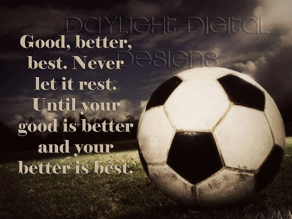good, better, best. never let it rest. until your good is better and your better is best. ....Take out the Soccer Ball and put a picture of a Side Kick and it would be perfect for Taekwondo !!!!