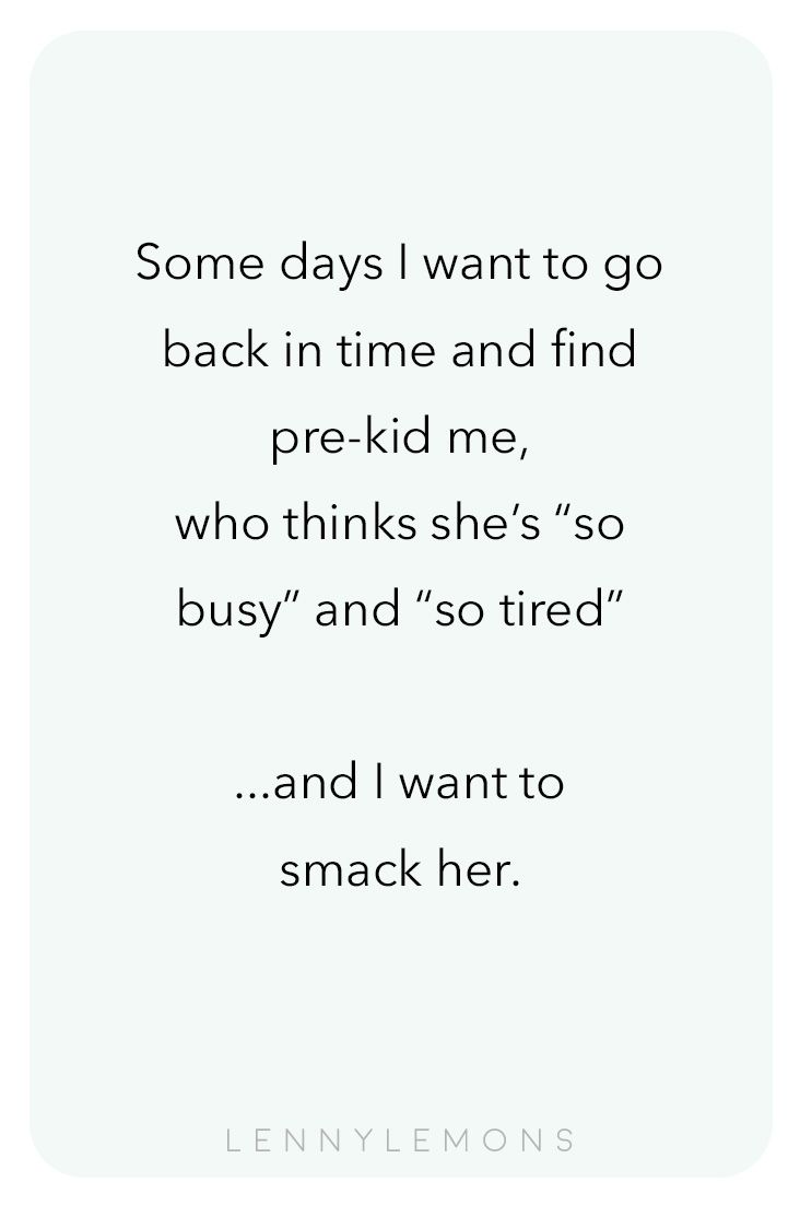 """Some days I want to go back in time and find pre-kid me, who thinks she's """"so busy"""" and """"so tired""""... and I want to smack her. Don't you feel the same? . Lenny Lemons, Babies and Toddler Apparel, #funnyquotes #funnymom #tiredkids #printablequotes"""