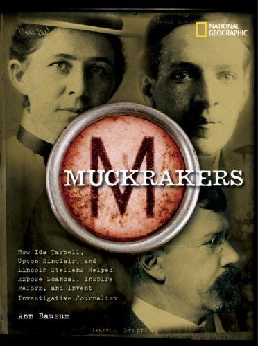 Muckrakers: How Ida Tarbell, Upton Sinclair, and Lincoln Steffens Helped Expose Scandal, Inspire Reform, and Invent Investigative Journalism by Ann Bausum. $19.75. Publisher: National Geographic Children's Books (September 11, 2007). Author: Ann Bausum. 112 pages. Reading level: Ages 10 and up