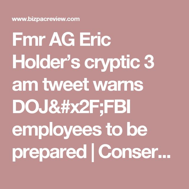 Fmr AG Eric Holder's cryptic 3 am tweet warns DOJ/FBI employees to be prepared | Conservative News Today