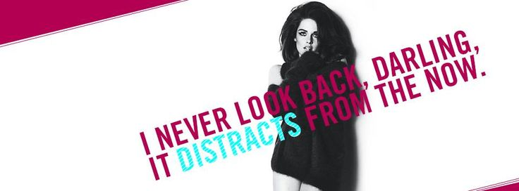 I never look back, darling, it distracts from the now.