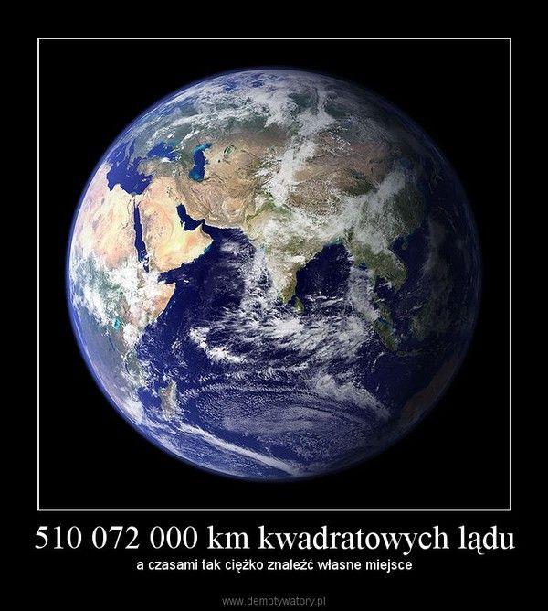 510 072 000 km kwadratowych lądu – a czasami tak ciężko znaleźć własne miejsce