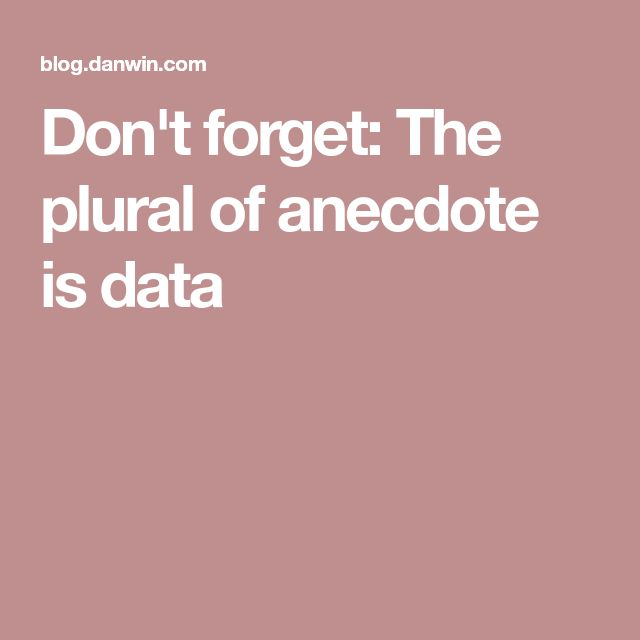 Don't forget: The plural of anecdote is data