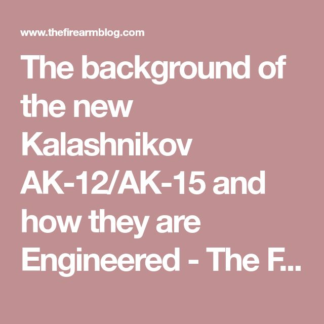 The background of the new Kalashnikov AK-12/AK-15 and how they are Engineered - The Firearm Blog