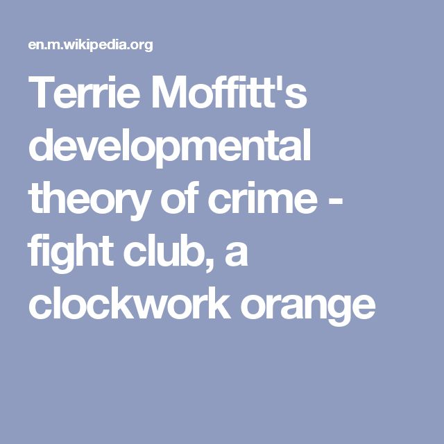 Terrie Moffitt's developmental theory of crime - fight club, a clockwork orange