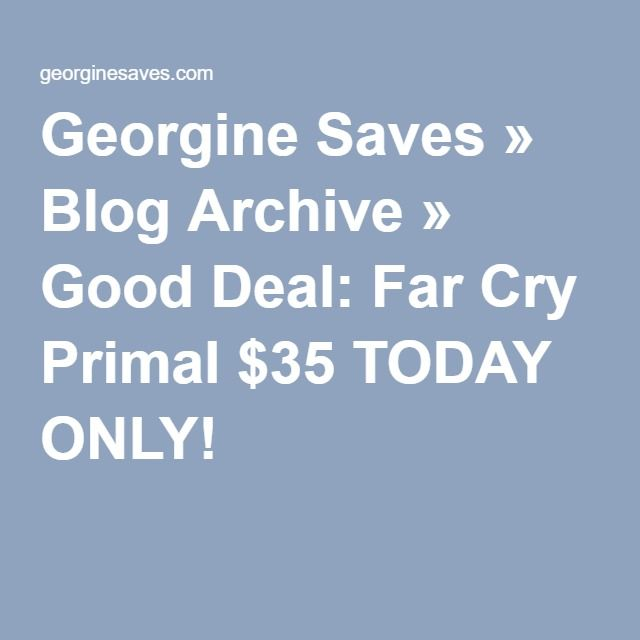 Georgine Saves » Blog Archive » Good Deal: Far Cry Primal $35 TODAY ONLY!
