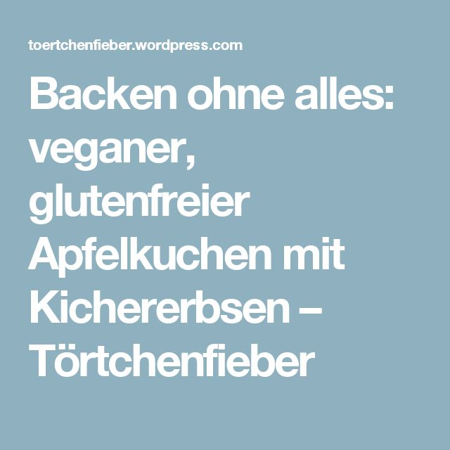 Backen ohne alles: veganer, glutenfreier Apfelkuchen mit Kichererbsen – Törtchenfieber