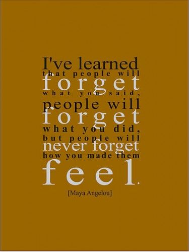 I've learned that people will forget what you said. People will forget what  you did. But people will enver forget how you made them feel.