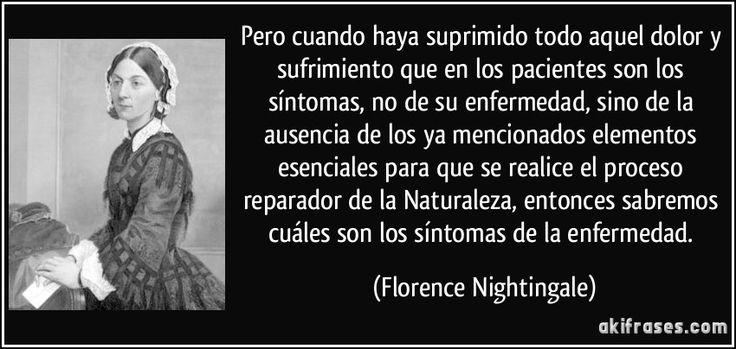Pero cuando haya suprimido todo aquel dolor y sufrimiento que en los pacientes son los síntomas, no de su enfermedad, sino de la ausencia de los ya mencionados elementos esenciales para que se realice el proceso reparador de la Naturaleza, entonces sabremos cuáles son los síntomas de la enfermedad. (Florence Nightingale)