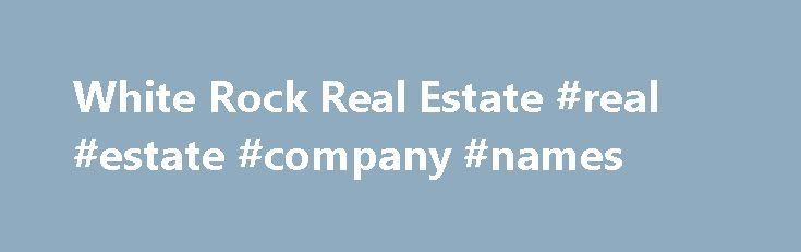 White Rock Real Estate #real #estate #company #names http://nef2.com/white-rock-real-estate-real-estate-company-names/  #white rock real estate # White Rock Real Estate White Rock is a very popular destination for real estate purchases, family raising, touring and outdoor activities. A separate city from Surrey with its own City Hall, municipal services and property taxes, this area offers prime oceanview properties. many perched on steep lots overlooking beautiful Semiahmoo...