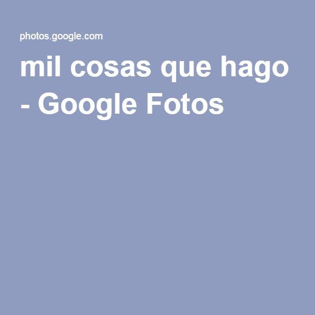mil cosas que hago - Google Fotos