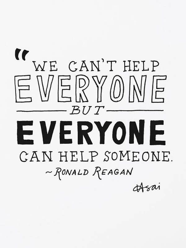 We can't help everyone but everyone can help someone.                                                                                                                                                                                 More