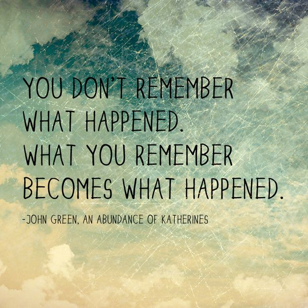 """You don't remember what happened. What you remember becomes what happened."" — John Green; An Abundance of Katherines"