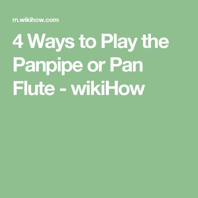4 Ways to Play the Panpipe or Pan Flute - wikiHow