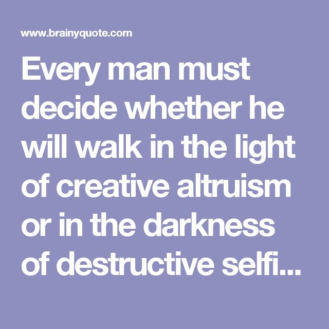 Every man must decide whether he will walk in the light of creative altruism or in the darkness of destructive selfishness. - Martin Luther King, Jr. - BrainyQuote