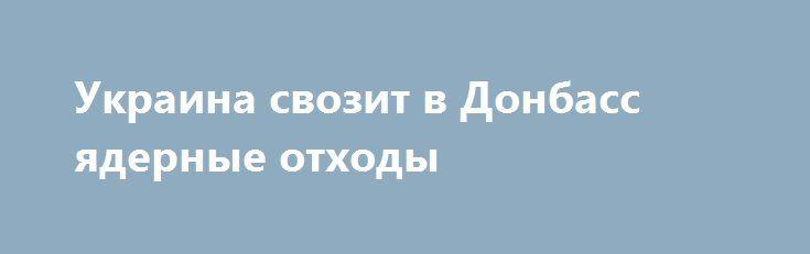 Украина свозит в Донбасс ядерные отходы http://rusdozor.ru/2016/06/14/ukraina-svozit-v-donbass-yadernye-otxody/  Как сообщает наш источник в г. Попасная, бывшая Луганская область Украины, в городе отмечены случаи лучевой болезни, которые скрываются официальным Киевом. Сообщается, что в вагоноремонтное депо «Попасная» из города Изюма Харьковской области прибыло 70 железнодорожных платформ для проведения текущего ремонта ...