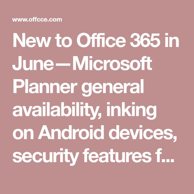 New to Office 365 in June—Microsoft Planner general availability, inking on Android devices, security features for Office 365 and more - www.office.com/setup