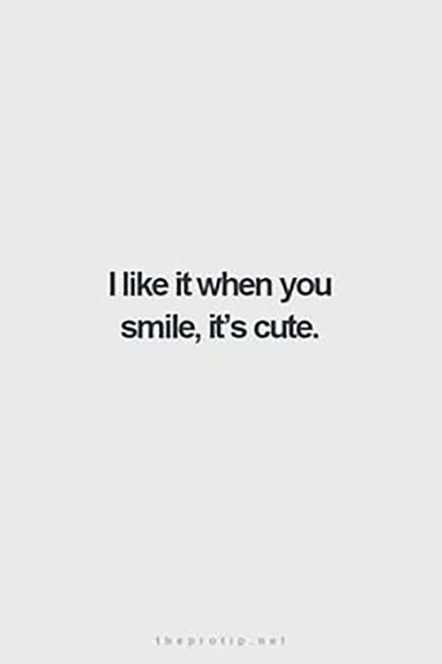 """I like it when you smile, it's cute."" —​ Anonymous"