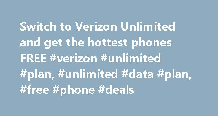 Switch to Verizon Unlimited and get the hottest phones FREE #verizon #unlimited #plan, #unlimited #data #plan, #free #phone #deals http://charlotte.remmont.com/switch-to-verizon-unlimited-and-get-the-hottest-phones-free-verizon-unlimited-plan-unlimited-data-plan-free-phone-deals/  Switch to Verizon Unlimited and get the hottest phones FREE NOTE: This promotion is no longer in market. For current promotions, please visit verizonwireless.com/deals . NEW YORK – Today, Verizon is changing the…