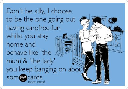 Don't be silly, I choose to be the one going out having carefree fun whilst you stay home and behave like 'the mum'& 'the lady' you keep banging on about.!