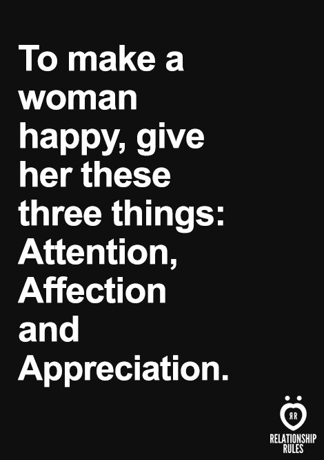 Essential Rules for Women on a First Date To make a woman happy give her three things: Attention, affection and appreciation.