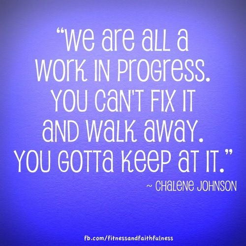 """We are all a work in progress. You can't fix it and walk away. You gotta keep at it."" - @Chalene Johnson"