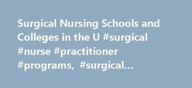 Surgical Nursing Schools and Colleges in the U #surgical #nurse #practitioner #programs, #surgical #nursing #schools http://texas.nef2.com/surgical-nursing-schools-and-colleges-in-the-u-surgical-nurse-practitioner-programs-surgical-nursing-schools/  # Surgical Nursing Schools and Colleges in the U.S. Find schools that offer these popular programs Clinical Nursing Critical Care Nursing Direct-Entry Midwifery – LM, CPM Licensed Vocational Nurse Training Mental Health Nursing Neonatal Nursing…