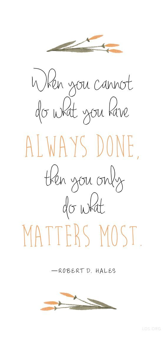 """""""When you cannot do what you have always done, then you only do what matters most."""" —Robert D. Hales #LDS:"""