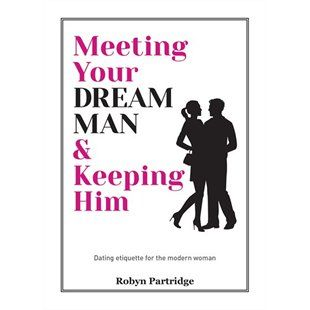 Meeting Your Dream Man & Keeping Him: Dating Etiquette for the Modern Woman