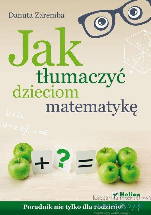 Jak tłumaczyć dzieciom matematykę Poradnik nie tylko dla rodziców - Helion -  Księgarnia internetowa Tropy.pl