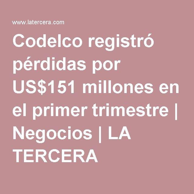 Codelco registró pérdidas por US$151 millones en el primer trimestre   Negocios   LA TERCERA