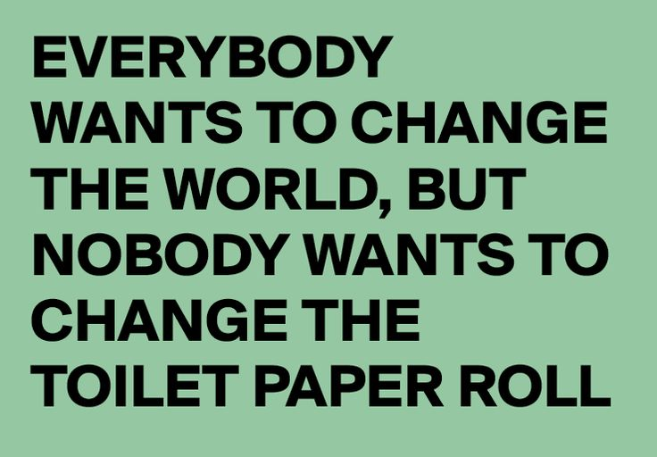 Everybody wants to change the world, but nobody wants to change the toilet paper…