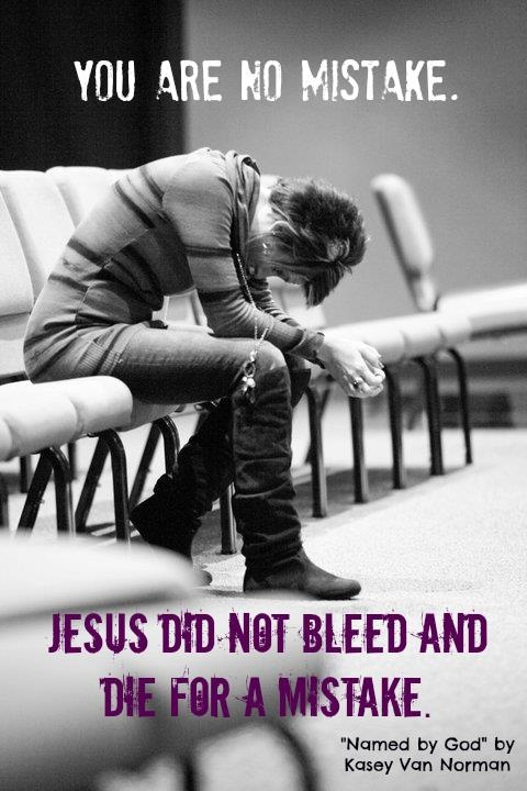 You are no mistake. Jesus did not bleed and die for a mistake. (from the book/Bible study, Named by God, by Kasey Van Norman).