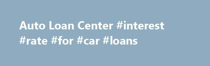 Auto Loan Center #interest #rate #for #car #loans http://loan-credit.remmont.com/auto-loan-center-interest-rate-for-car-loans/  #bankrate auto loan calculator # Bankrate.com Are you sick of having to go to multiple agencies for your financial services needs?  How would you like to have one source for all of your financial needs?  Surprisingly enough, there is a company that offers mortgages, credit cards, new and used automobile loans, money market accounts, certificates […]