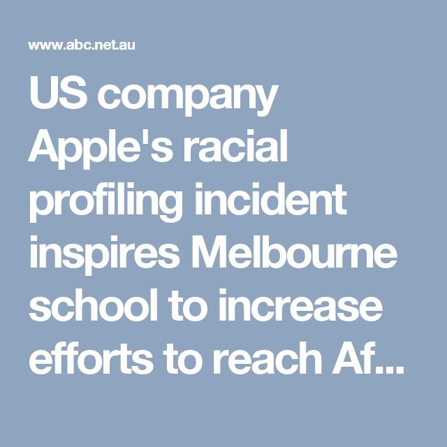 US company Apple's racial profiling incident inspires Melbourne school to increase efforts to reach African parents - ABC News (Australian Broadcasting Corporation)