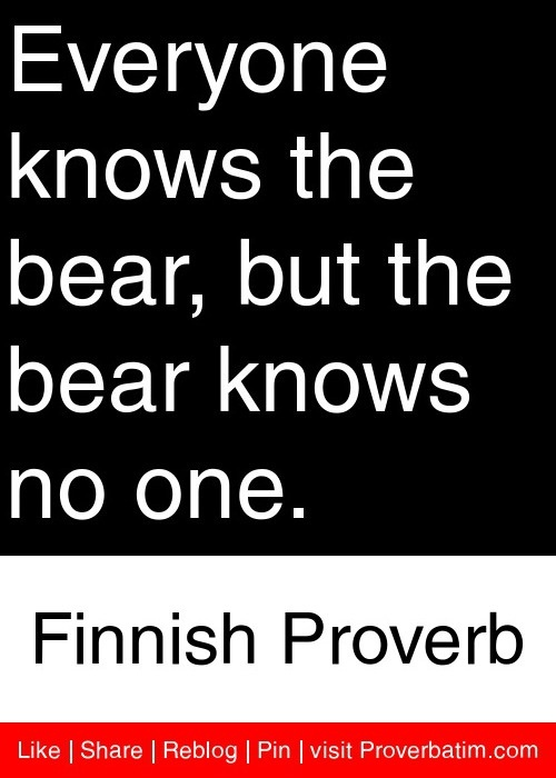 Everyone knows the bear, but the bear knows no one. - Finnish Proverb #proverbs #quotes